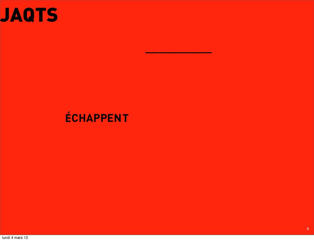 8 JAQTS ÉCHAPPENT __________ lundi 4 mars 13