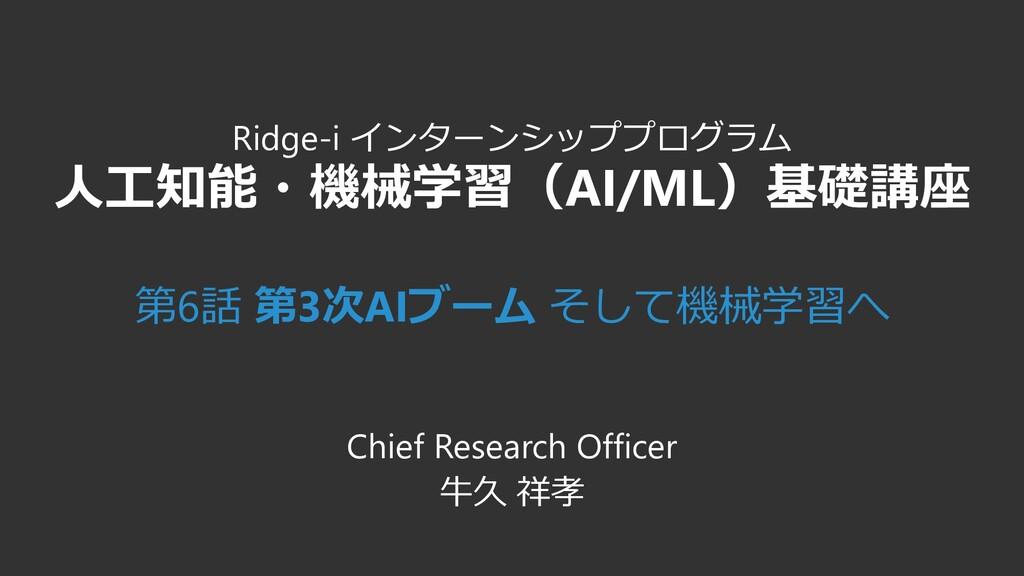 Ridge-i インターンシッププログラム 人工知能・機械学習(AI/ML)基礎講座 第6話 ...