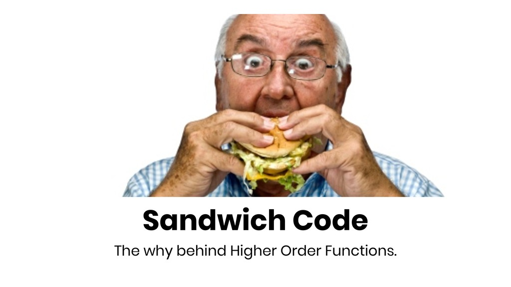 Sandwich Code The why behind Higher Order Funct...