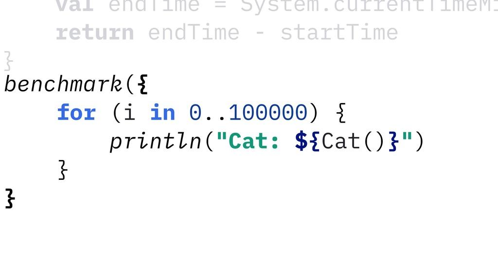 """benchmark({ for (i in 0..100000) { println(""""Cat..."""