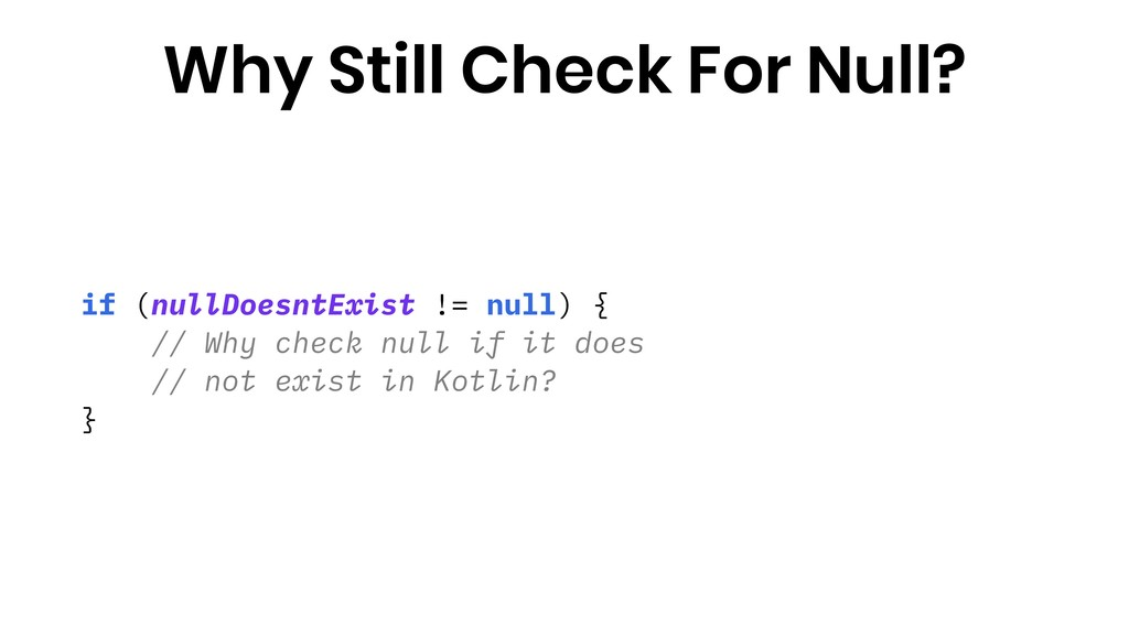 if (nullDoesntExist != null) { // Why check nul...