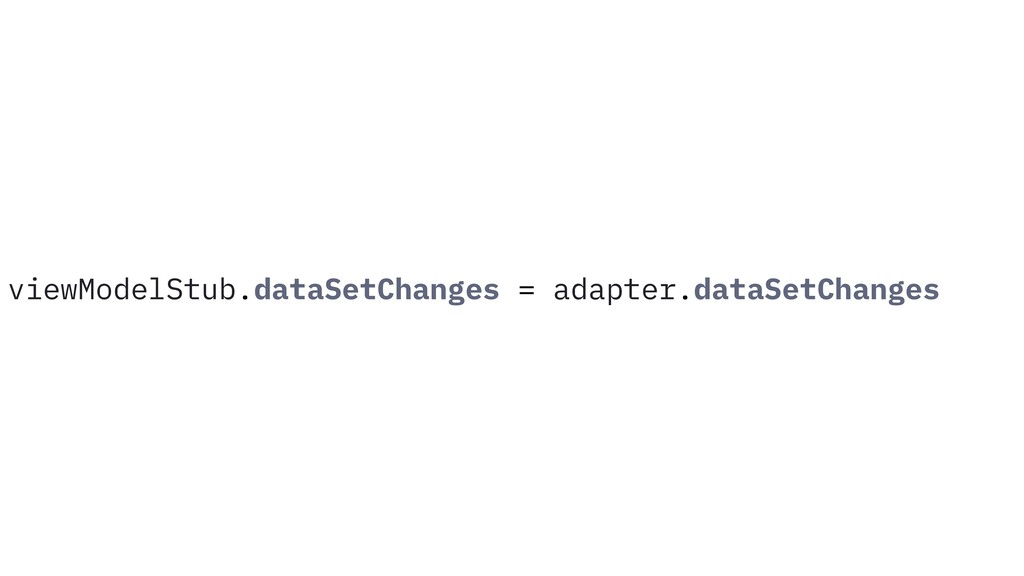 viewModelStub.dataSetChanges = adapter.dataSetC...