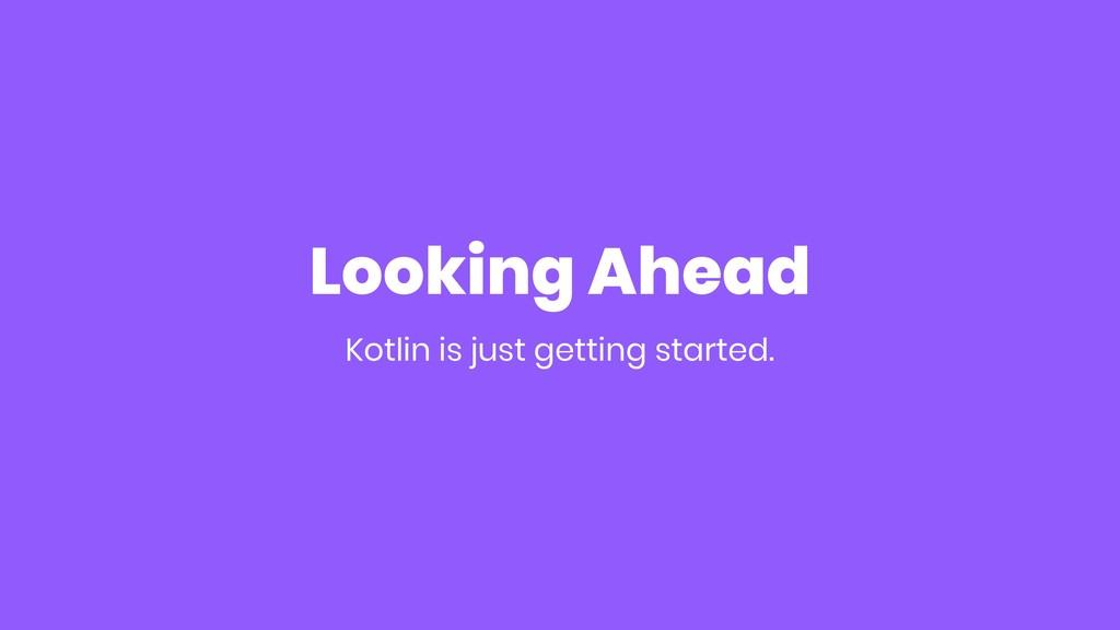 Looking Ahead Kotlin is just getting started.