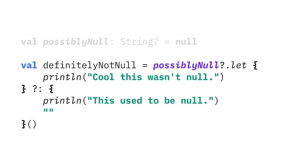 val possiblyNull: String? = null val definitely...