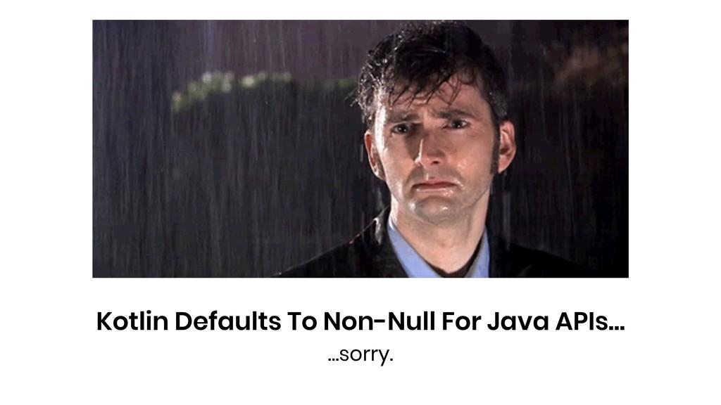 Kotlin Defaults To Non-Null For Java APIs… …sor...