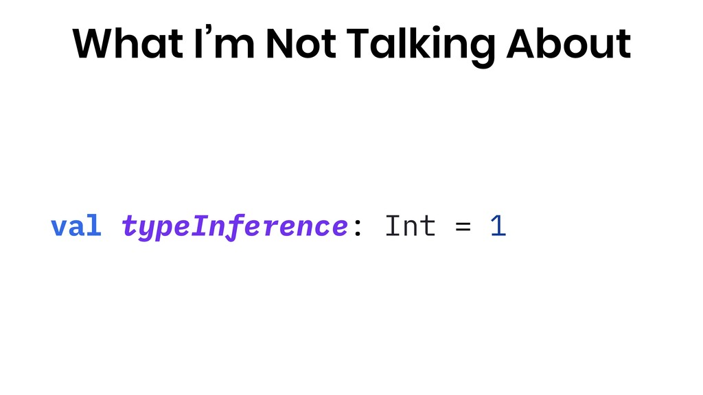 val typeInference: Int = 1 What I'm Not Talking...