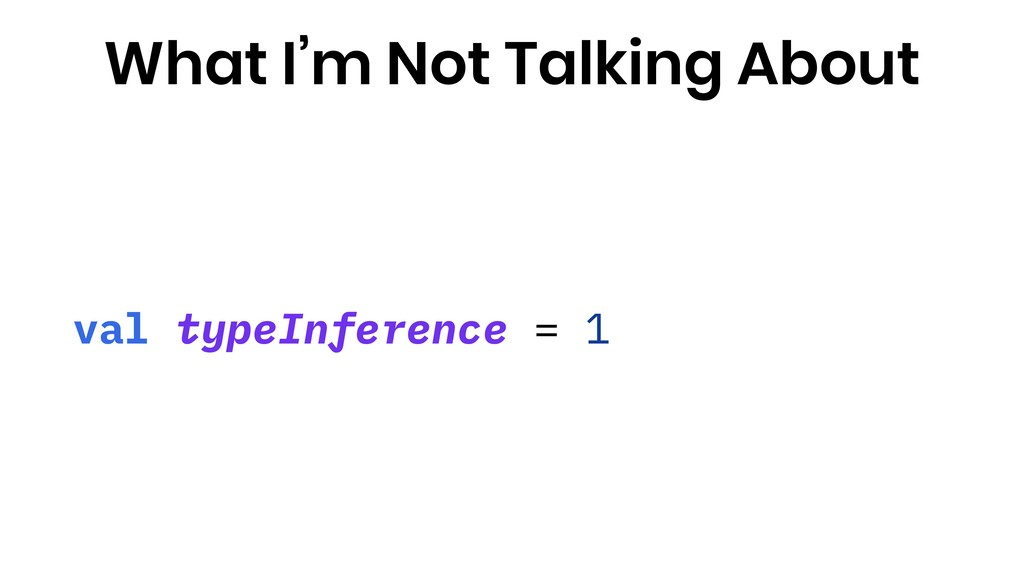 val typeInference = 1 What I'm Not Talking About