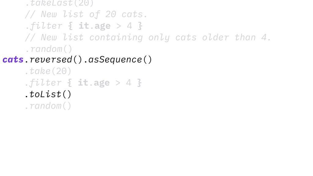 .takeLast(20) // New list of 20 cats. .filter {...