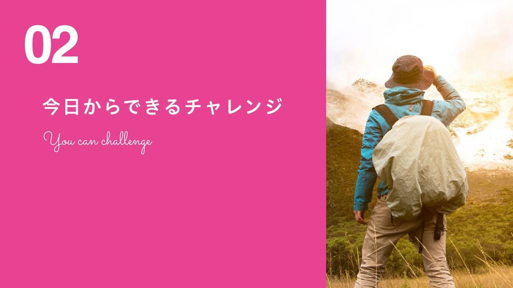 ࠓ͔ΒͰ͖ΔνϟϨϯδ 02 You can challenge