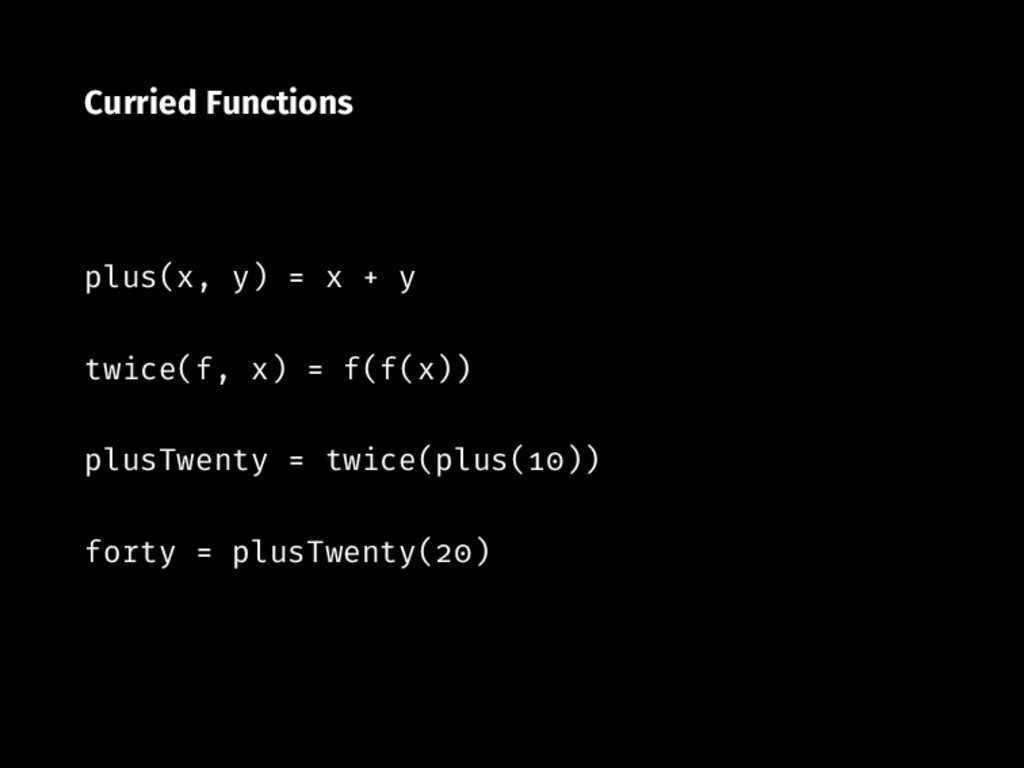 Curried Functions plus(x, y) x y twice(f, x) f(...