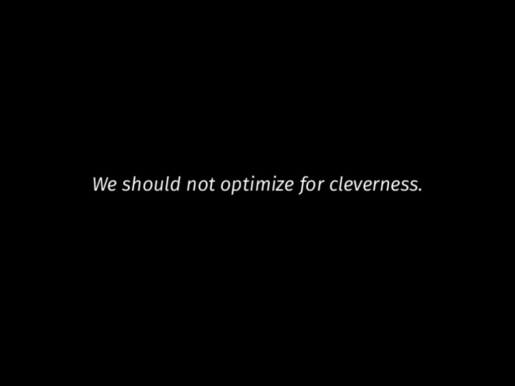 We should not optimize for cleverness.