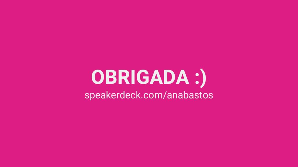 OBRIGADA :) speakerdeck.com/anabastos