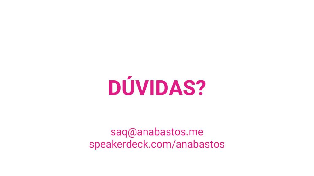 DÚVIDAS? saq@anabastos.me speakerdeck.com/anaba...
