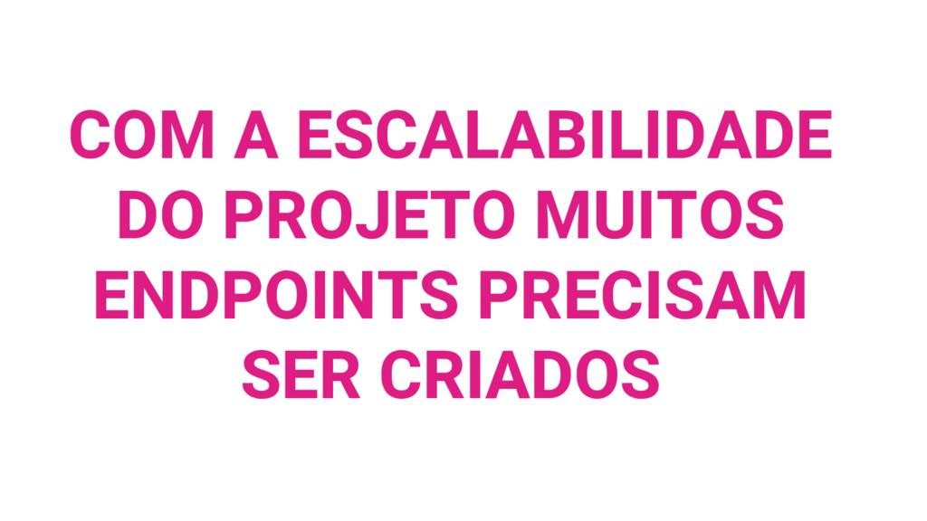 COM A ESCALABILIDADE DO PROJETO MUITOS ENDPOINT...