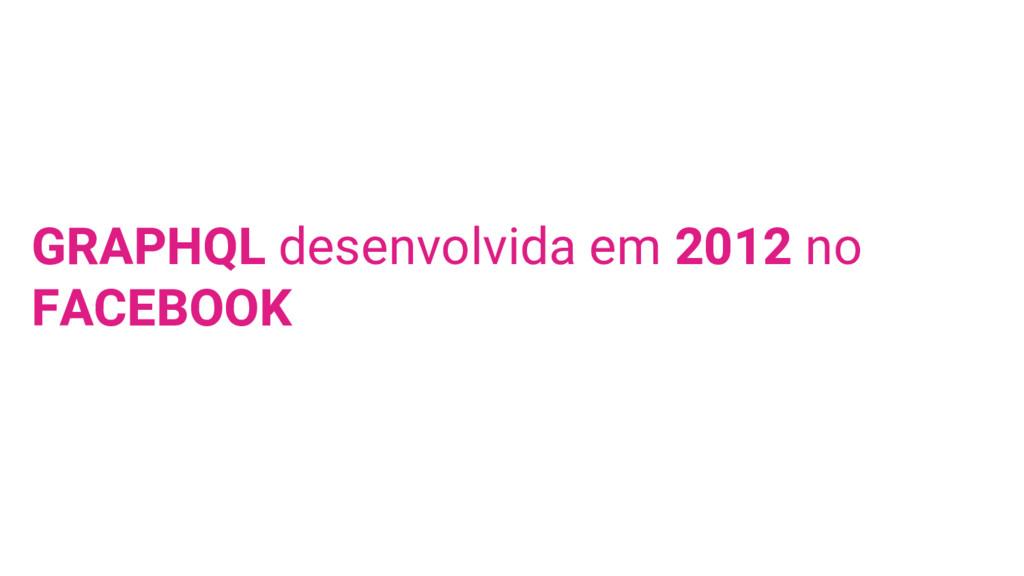GRAPHQL desenvolvida em 2012 no FACEBOOK