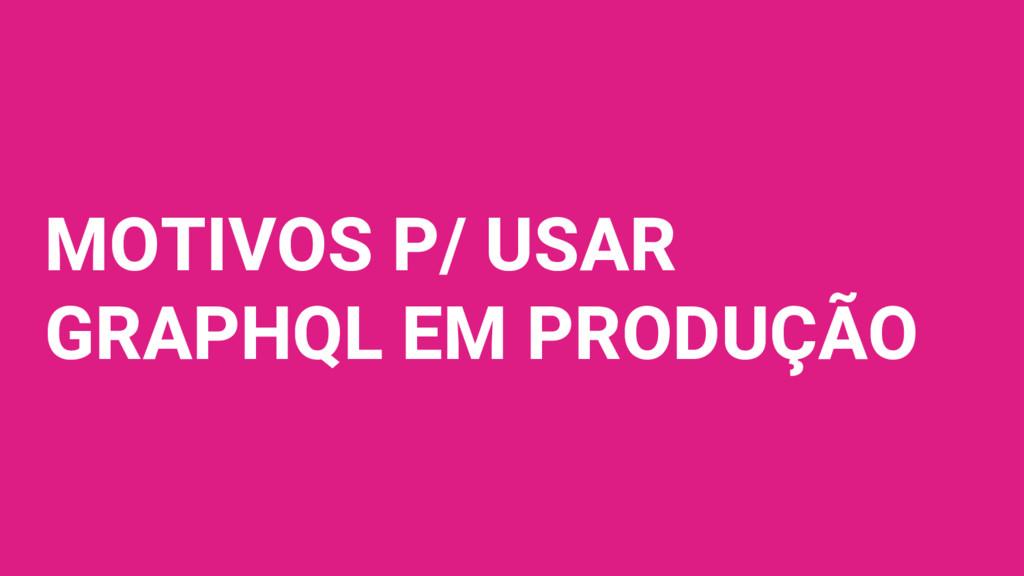 MOTIVOS P/ USAR GRAPHQL EM PRODUÇÃO