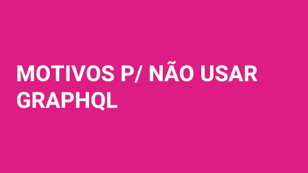 MOTIVOS P/ NÃO USAR GRAPHQL