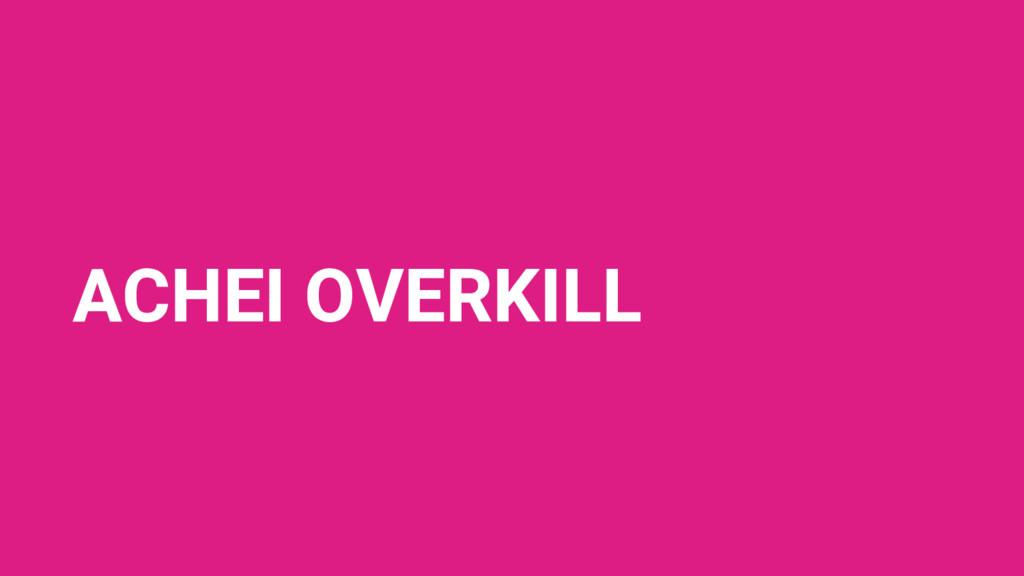 ACHEI OVERKILL