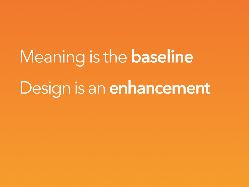 Meaning is the baseline Design is an enhancement