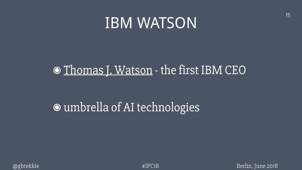 @gbtekkie Berlin, June 2018 #IPC18 15 IBM WATSO...