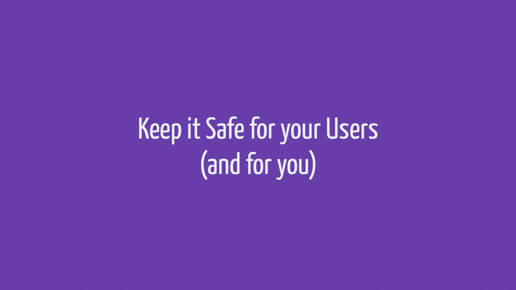 Keep it Safe for your Users (and for you)