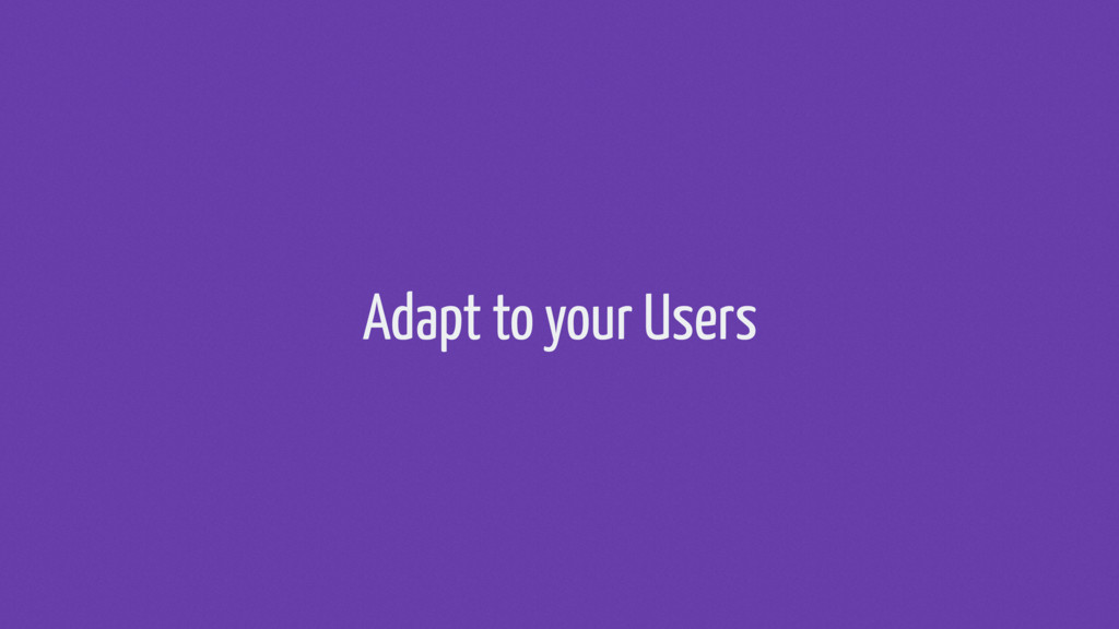 Adapt to your Users