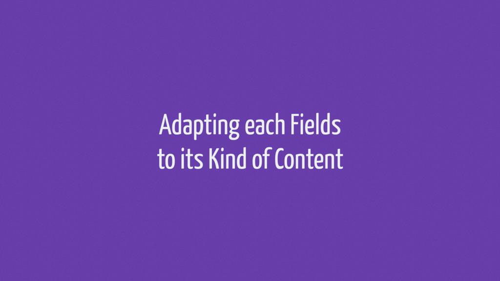 Adapting each Fields to its Kind of Content