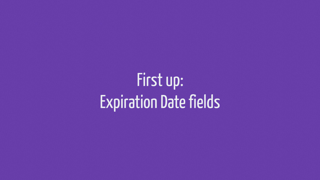 First up: Expiration Date fields
