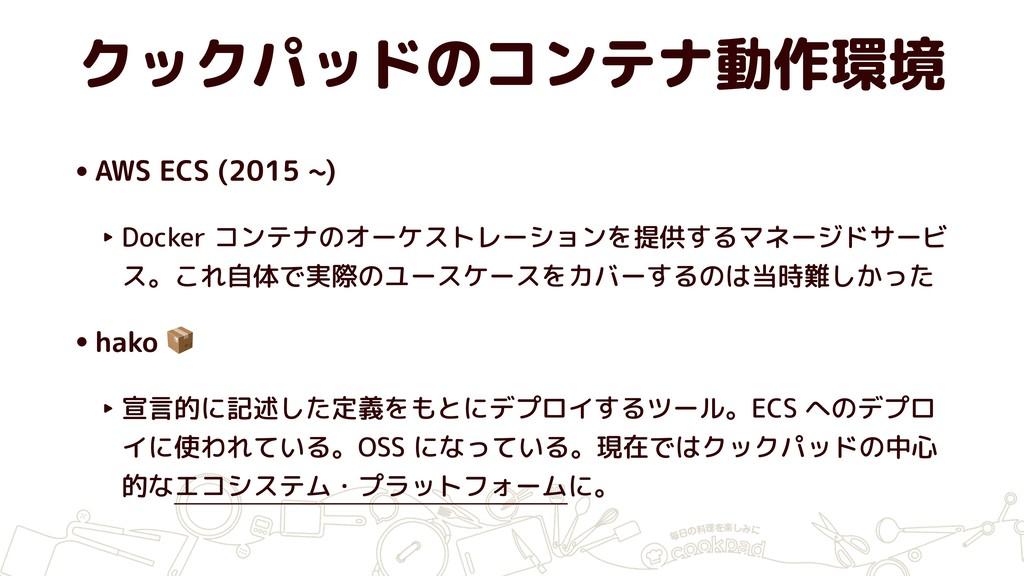 クックパッドのコンテナ動作環境 •AWS ECS (2015 ~) ‣ Docker コンテナ...