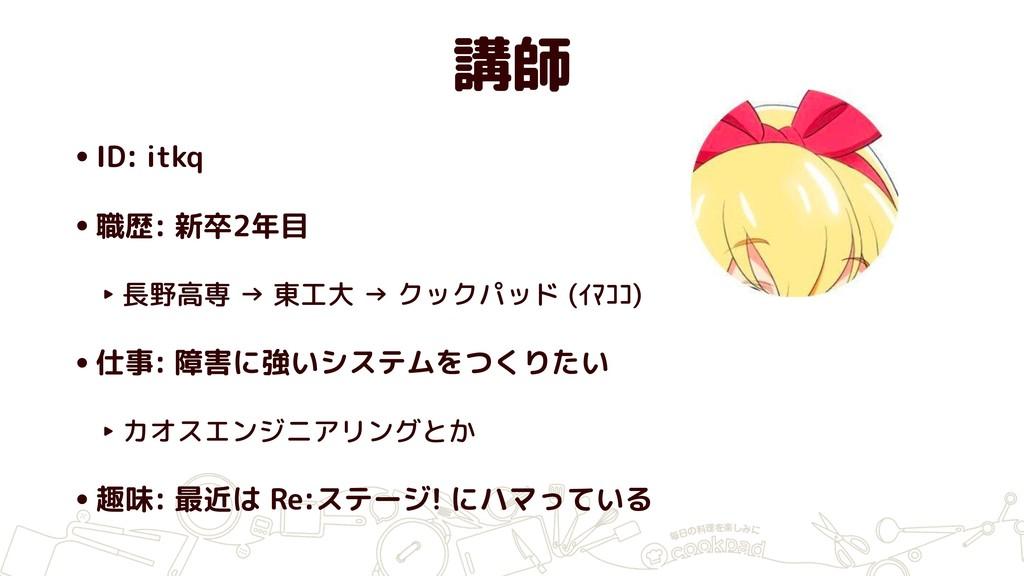 講師 •ID: itkq •職歴: 新卒2年目 ‣ 長野高専 → 東工大 → クックパッド (...