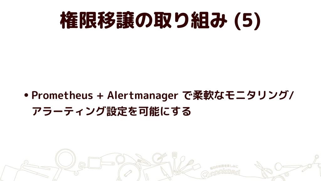 権限移譲の取り組み (5) •Prometheus + Alertmanager で柔軟なモニ...