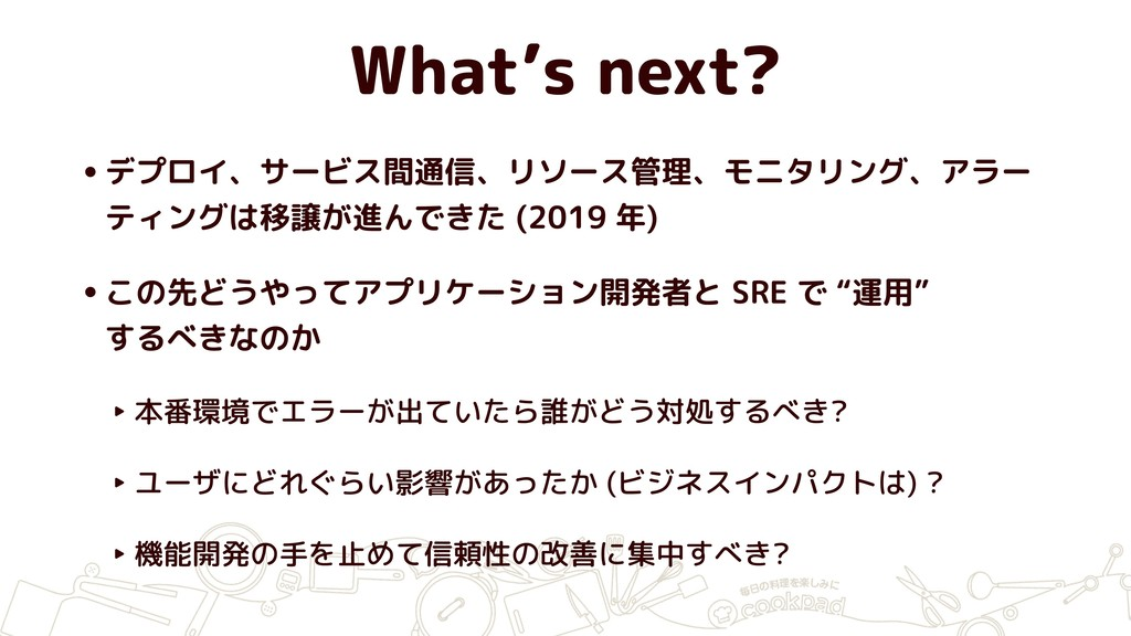 What's next? •デプロイ、サービス間通信、リソース管理、モニタリング、アラー ティ...