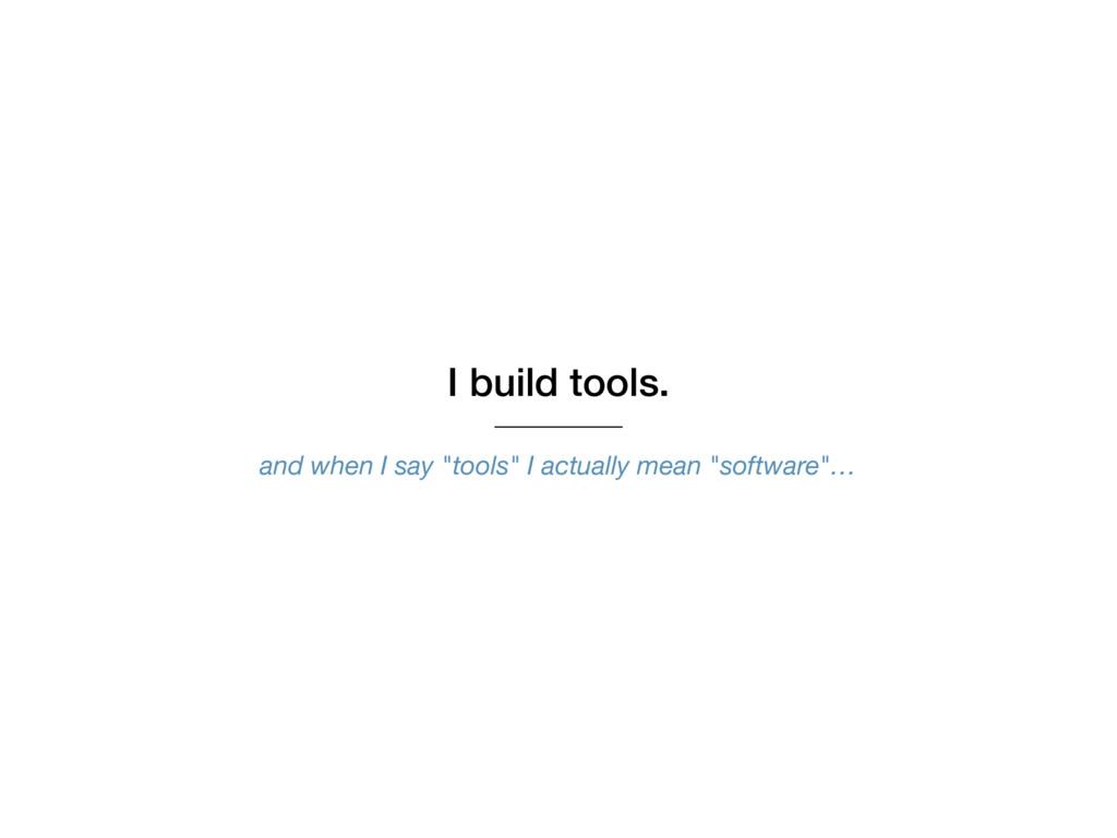 "I build tools. and when I say ""tools"" I actuall..."