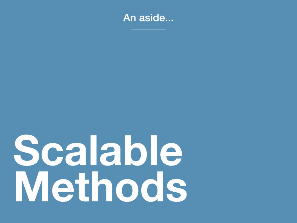Scalable Methods An aside...