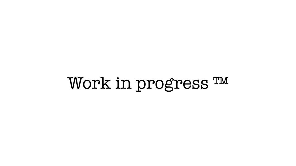 Work in progress ™