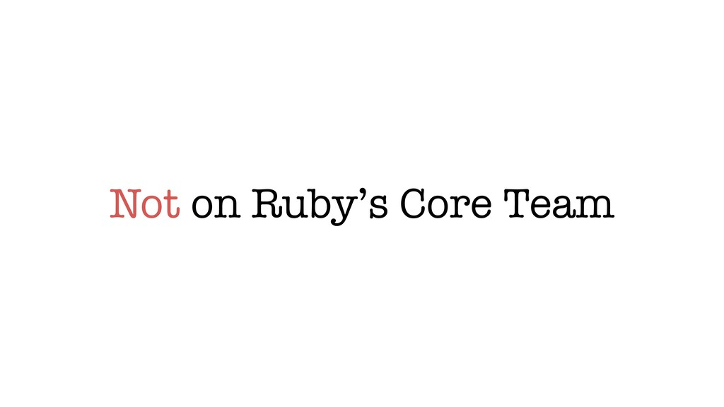 Not on Ruby's Core Team