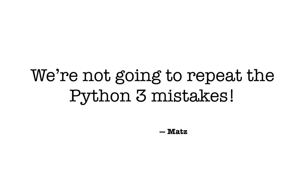 We're not going to repeat the Python 3 mistakes...