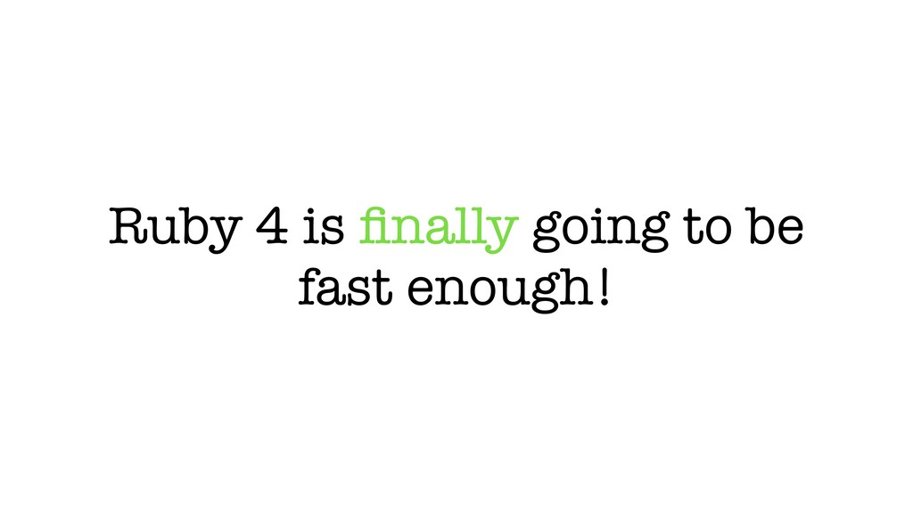 Ruby 4 is finally going to be fast enough!