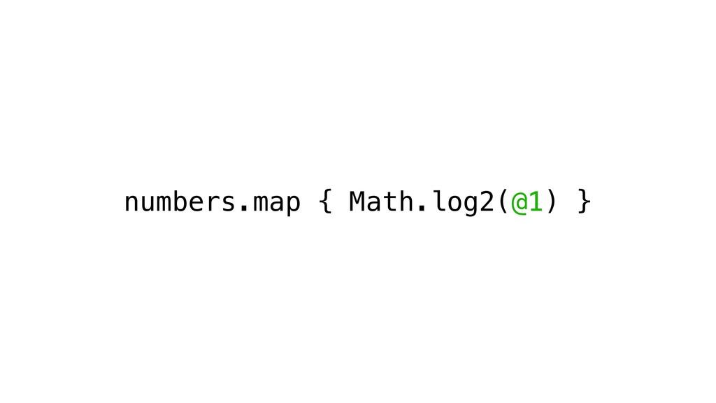 numbers.map { Math.log2(@1) }