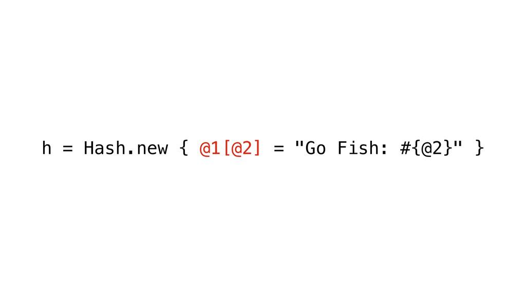 "h = Hash.new { @1[@2] = ""Go Fish: #{@2}"" }"