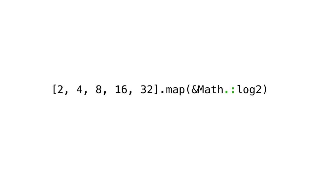 [2, 4, 8, 16, 32].map(&Math.:log2)