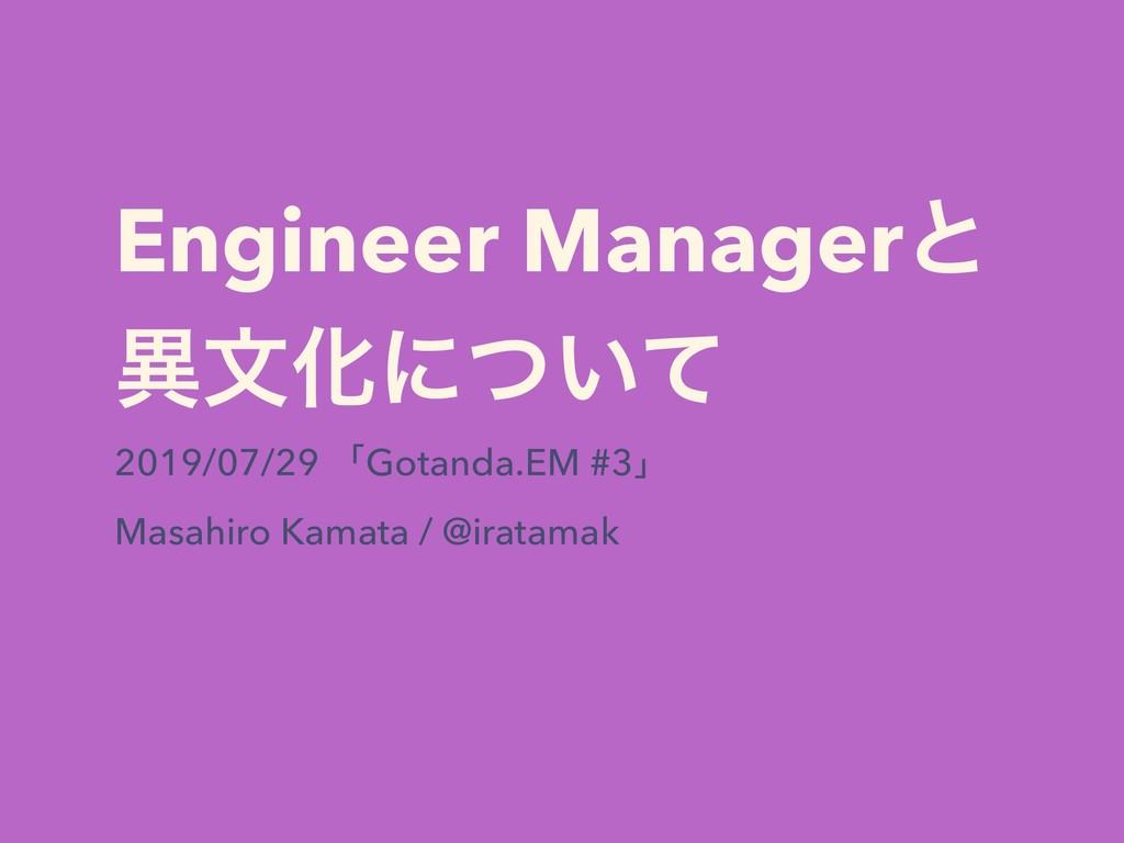 Engineer Managerͱ ҟจԽʹ͍ͭͯ 2019/07/29 ʮGotanda.E...