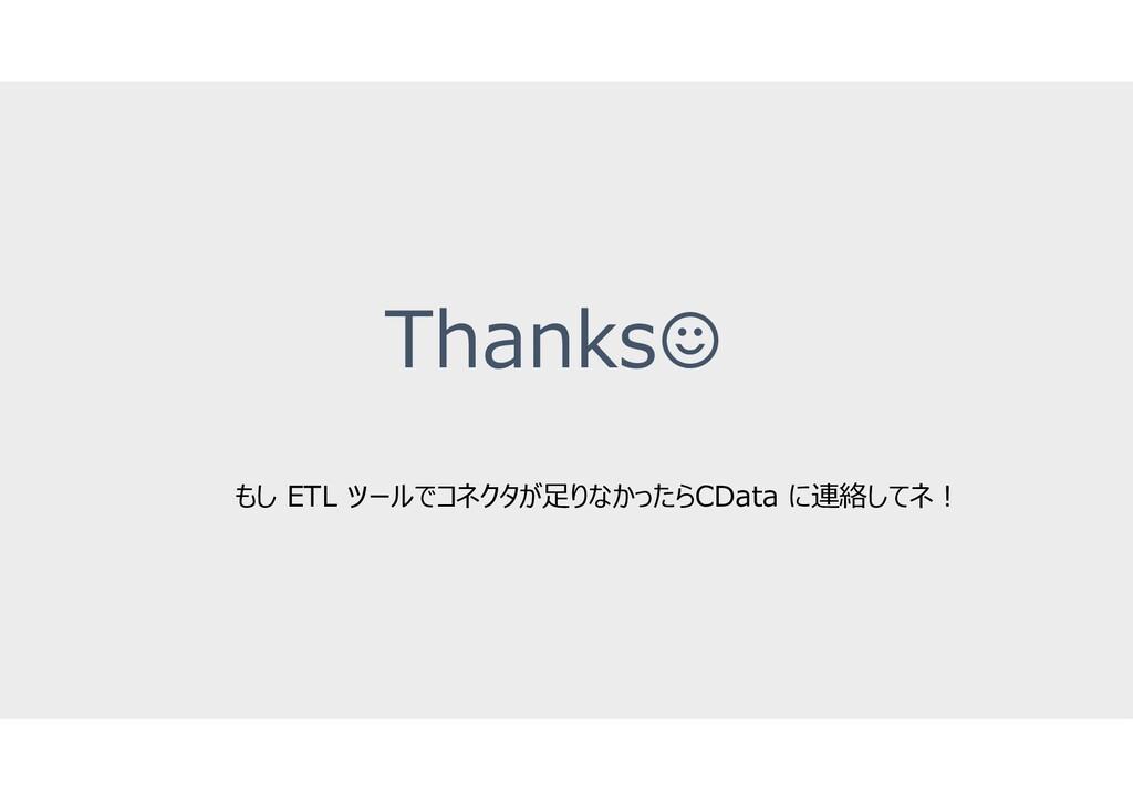 Thanks☺ もし ETL ツールでコネクタが足りなかったらCData に連絡してネ!