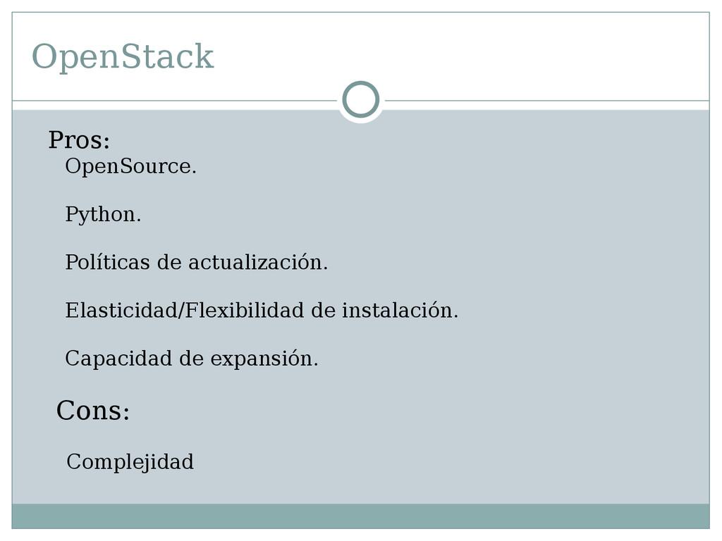 OpenStack Pros: OpenSource. Python. Políticas d...