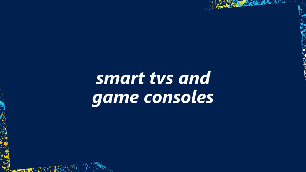 smart tvs and  game consoles