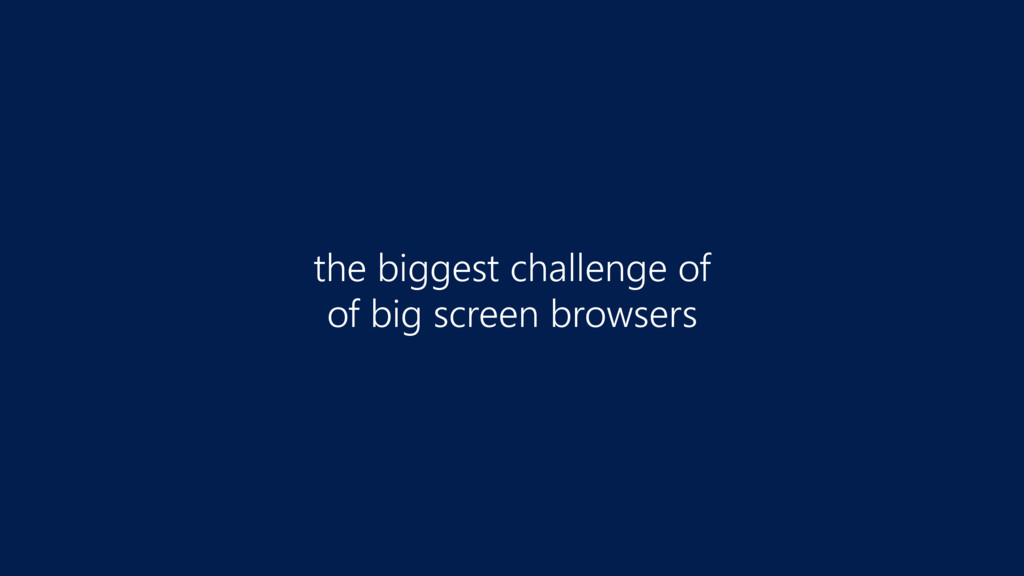 the biggest challenge of  of big screen browse...