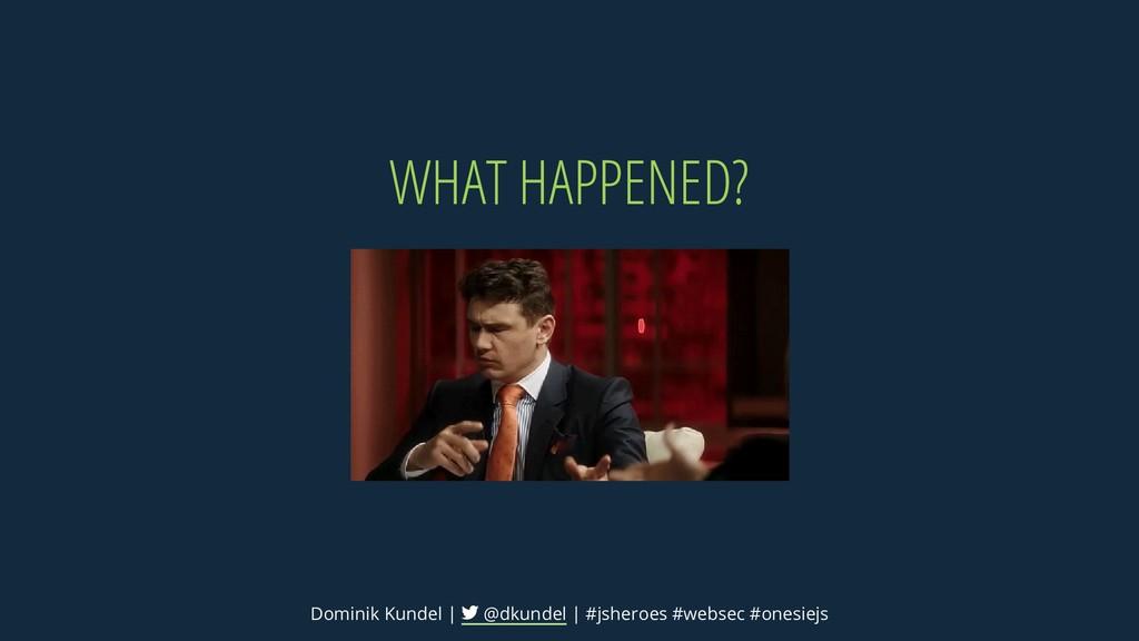 WHAT HAPPENED? Dominik Kundel | @dkundel | #jsh...