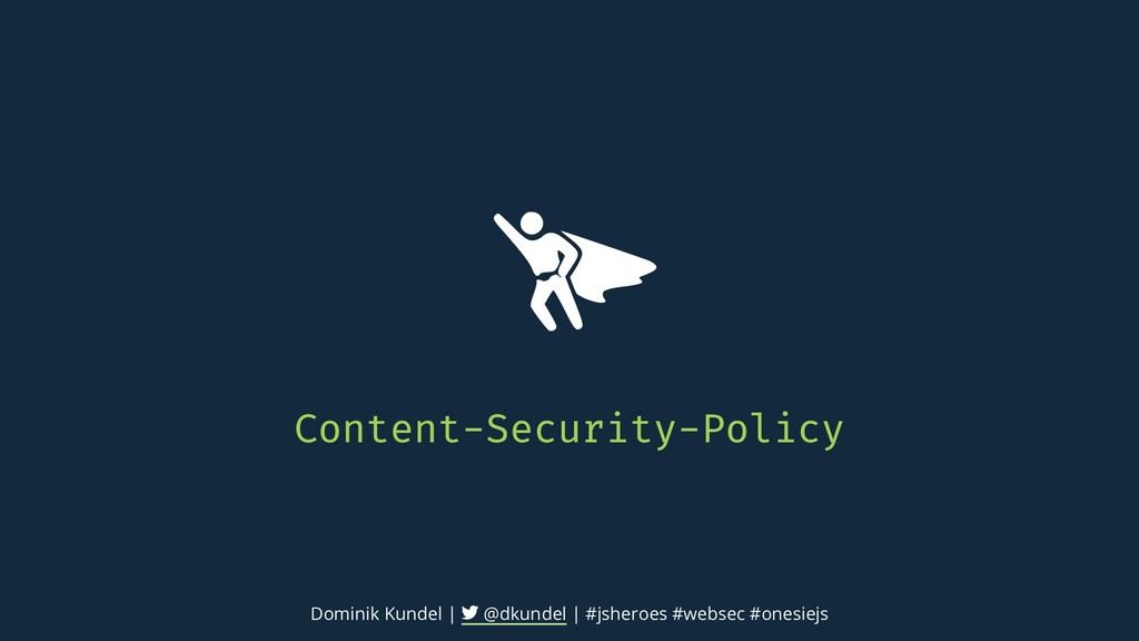 Content-Security-Policy Dominik Kundel | @dkund...