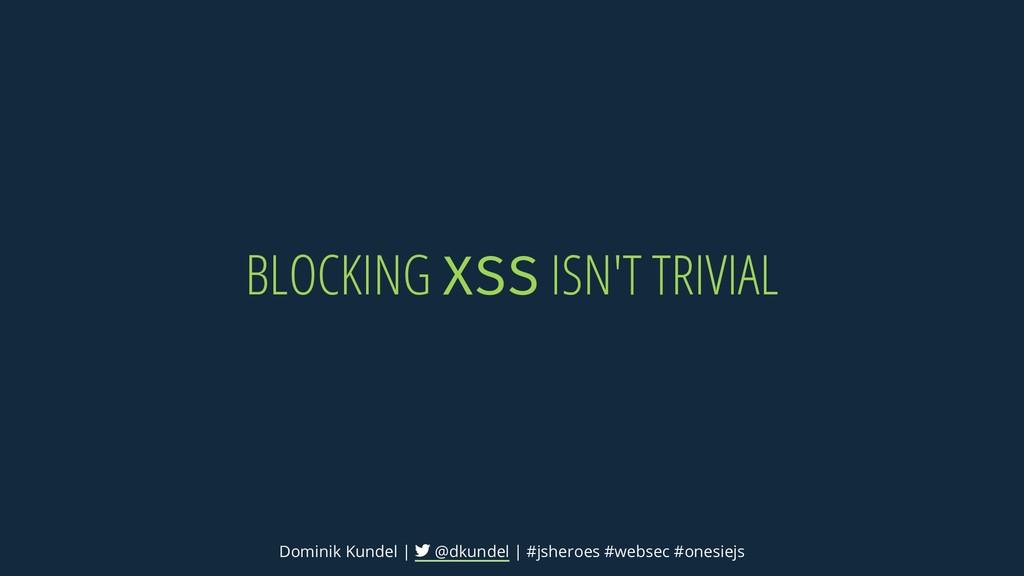 BLOCKING XSS ISN'T TRIVIAL Dominik Kundel | @dk...