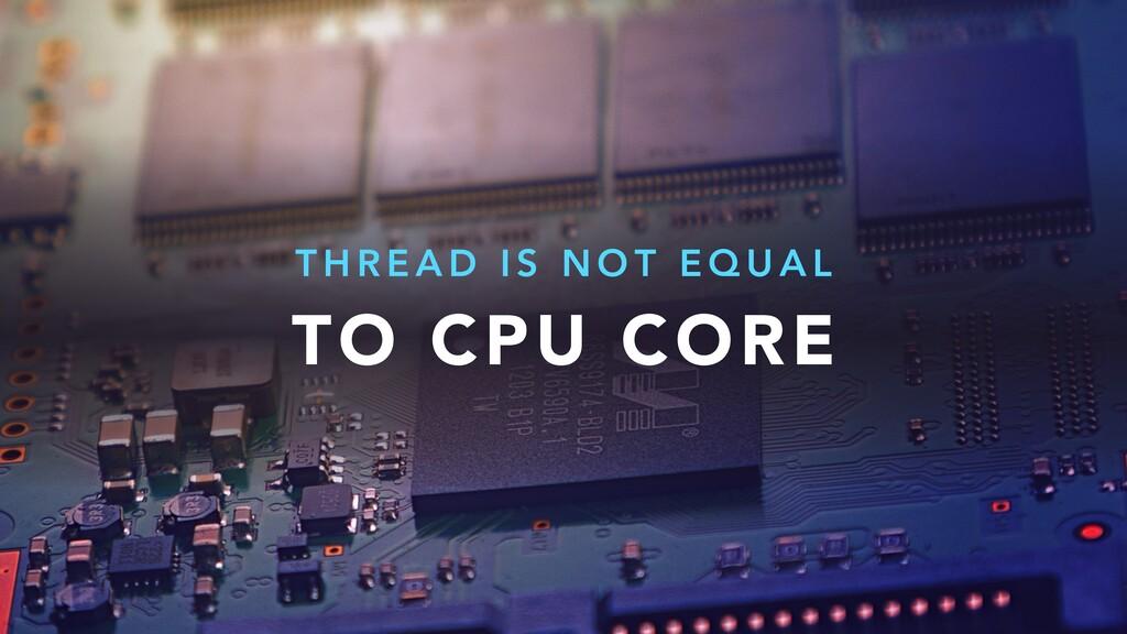 TO CPU CORE T H R E A D I S N O T E Q U A L